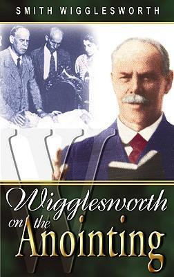 Smith Wigglesworth On The Anointing