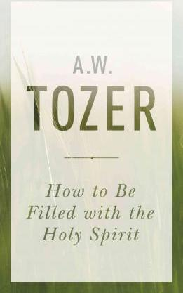 A W Tozer: How to Be Filled with the Holy Spirit