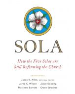 Sola : How the Five Solas Are Still Reforming the Church