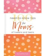 100 Need-to-Know Tips for Moms of Tweens and Teens