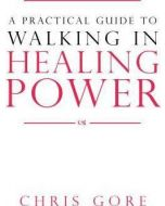 Practical Guide to Walking in Healing Power, A