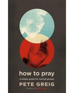 How to Pray (Pete Greig)