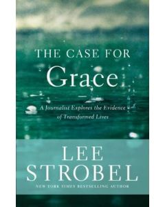 The Case for Grace : A Journalist Explores the Evidence of Transformed Lives