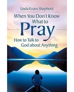 When You Don't Know What to Pray : How to Talk to God About Anything