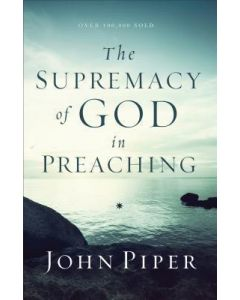 Supremacy Of God In Preaching- Revised  Expanded