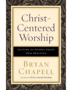 Christ-Centered Worship : Letting the Gospel Shape Our Practice
